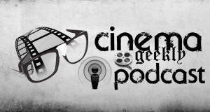 Cinema Geekly Podcast (Episode 27)