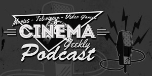 Cinema Geekly Podcast (Episode 114)